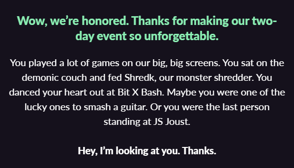 "white text on black background: ""You played a lot of games on our big, big screens. You sat on the demonic couch and fed Shredk, our monster shredder. You danced your heart out at Bit X Bash. Maybe you were one of the lucky ones to smash a guitar. Or you were the last person standing at JS Joust. Hey, I'm looking at you. Thanks."""